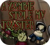 Game A Zombie Stole My Toaster